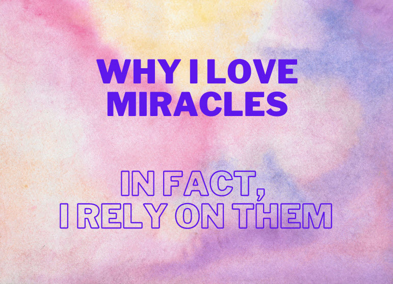 Why I Love Miracles, in fact, I Rely on Them